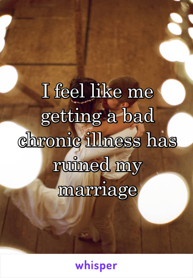 I feel like me getting a bad chronic illness has ruined my marriage