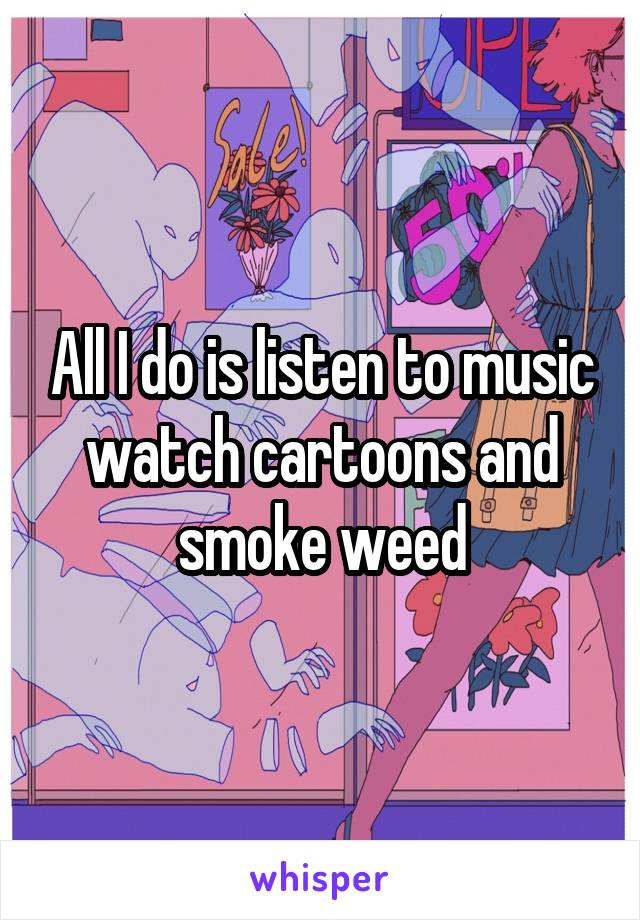 All I do is listen to music watch cartoons and smoke weed