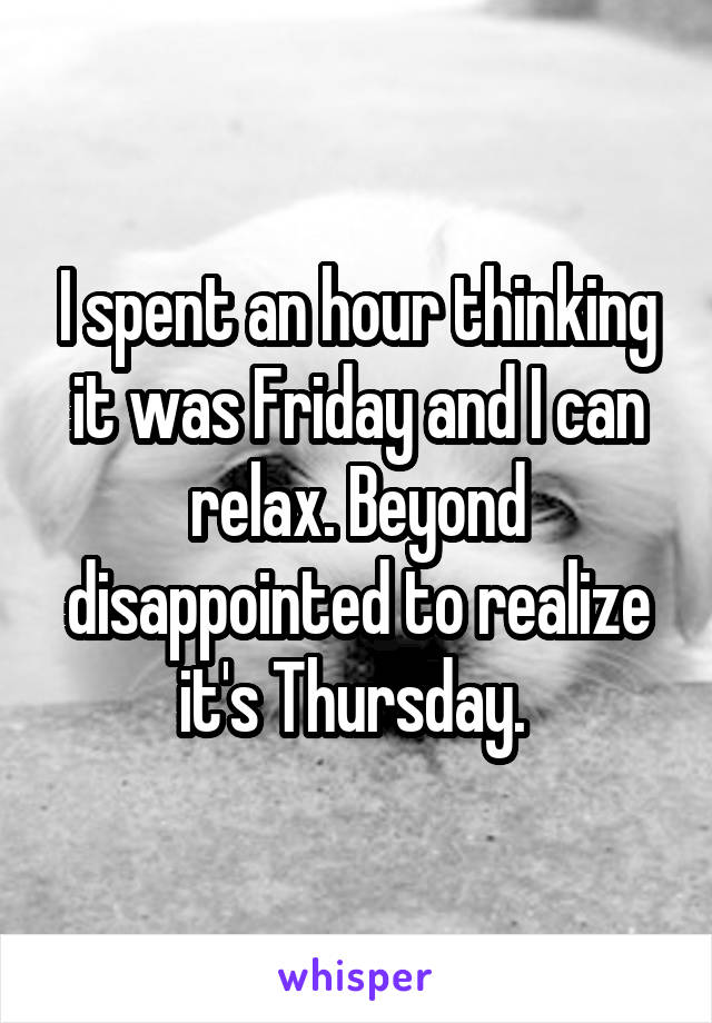 I spent an hour thinking it was Friday and I can relax. Beyond disappointed to realize it's Thursday.