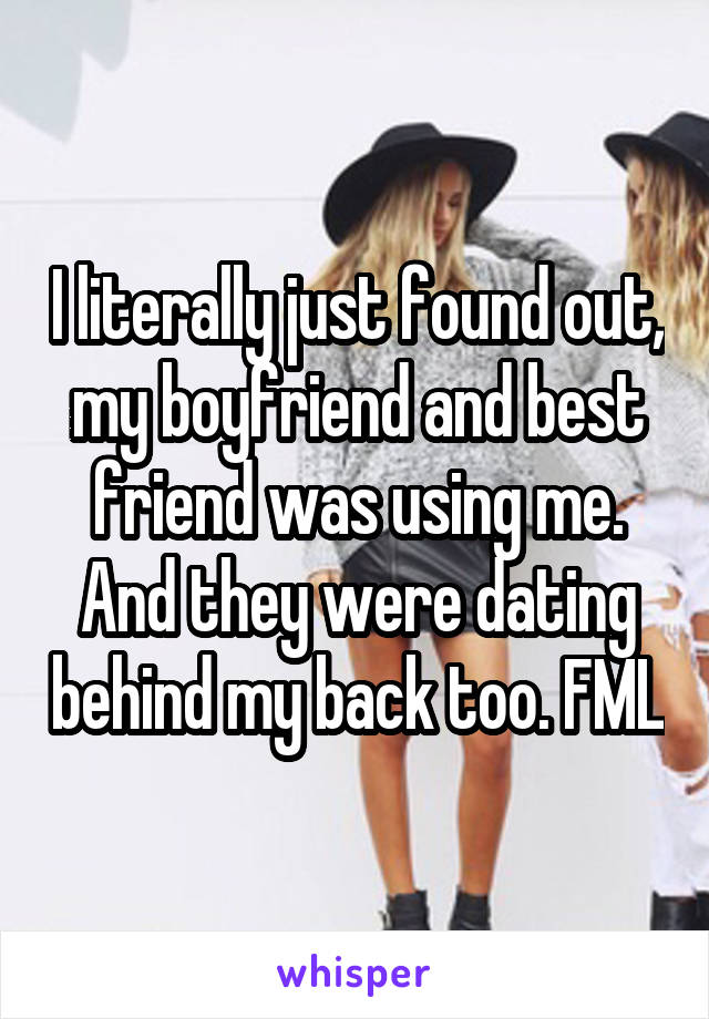I literally just found out, my boyfriend and best friend was using me. And they were dating behind my back too. FML