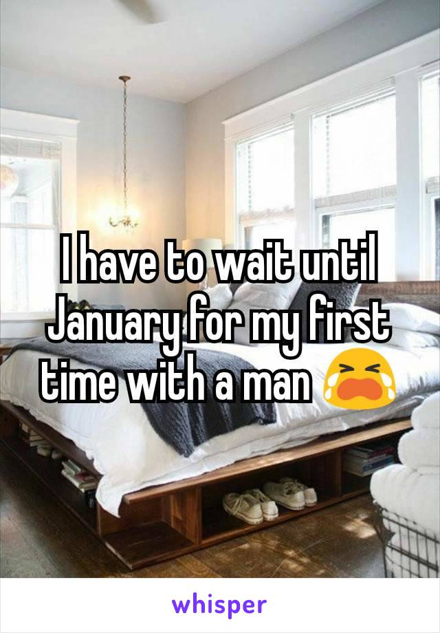 I have to wait until January for my first time with a man 😭