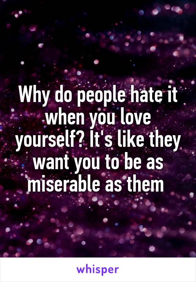 Why do people hate it when you love yourself? It's like they want you to be as miserable as them