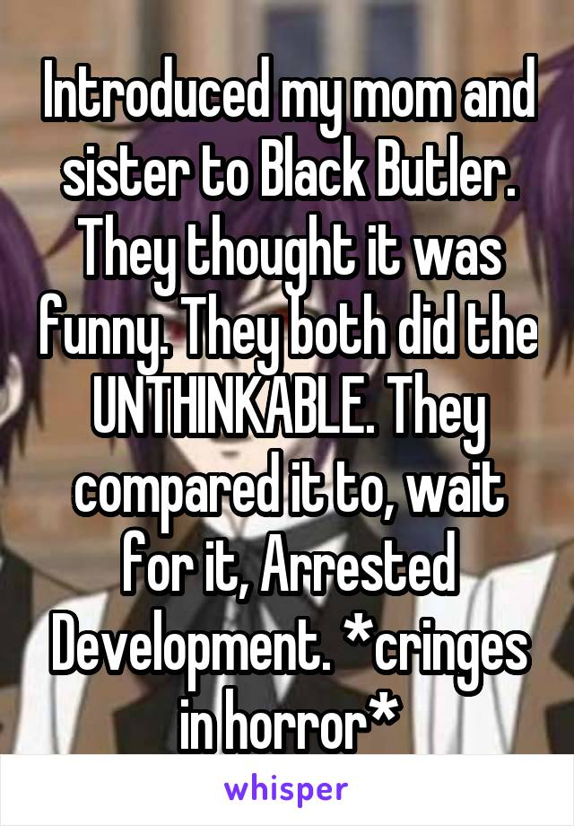 Introduced my mom and sister to Black Butler. They thought it was funny. They both did the UNTHINKABLE. They compared it to, wait for it, Arrested Development. *cringes in horror*
