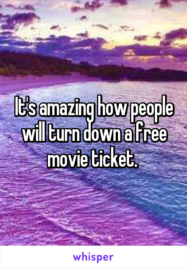 It's amazing how people will turn down a free movie ticket.