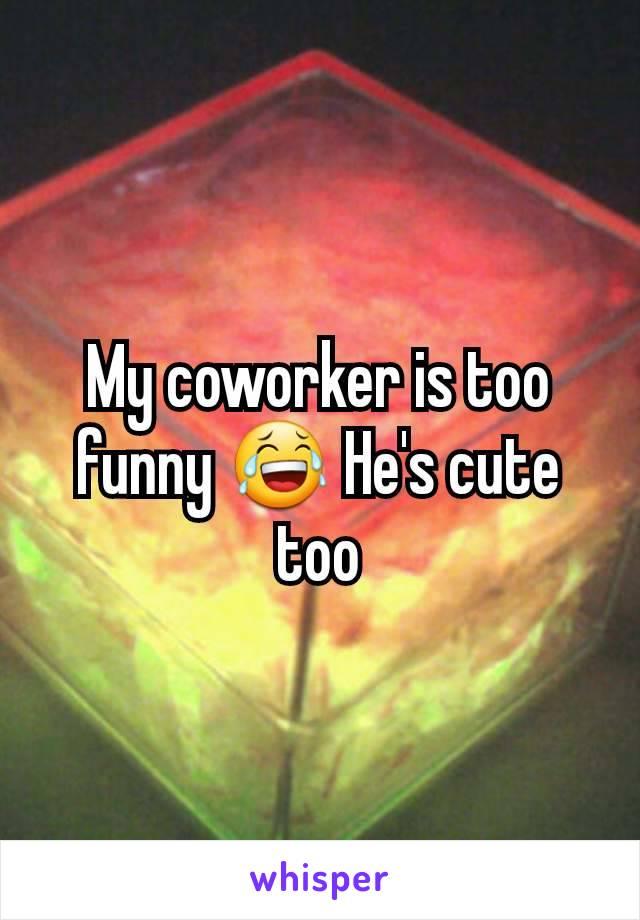 My coworker is too funny 😂 He's cute too