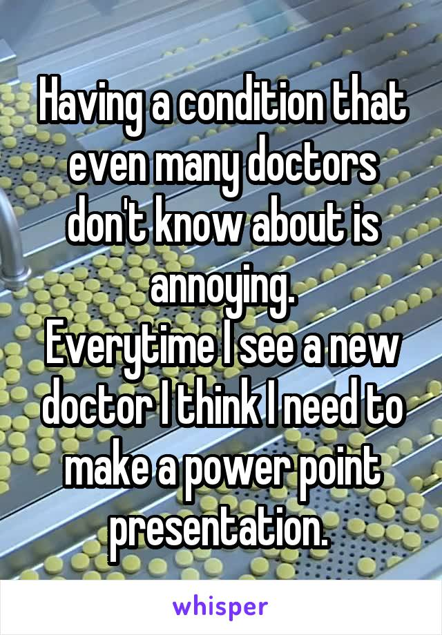Having a condition that even many doctors don't know about is annoying. Everytime I see a new doctor I think I need to make a power point presentation.