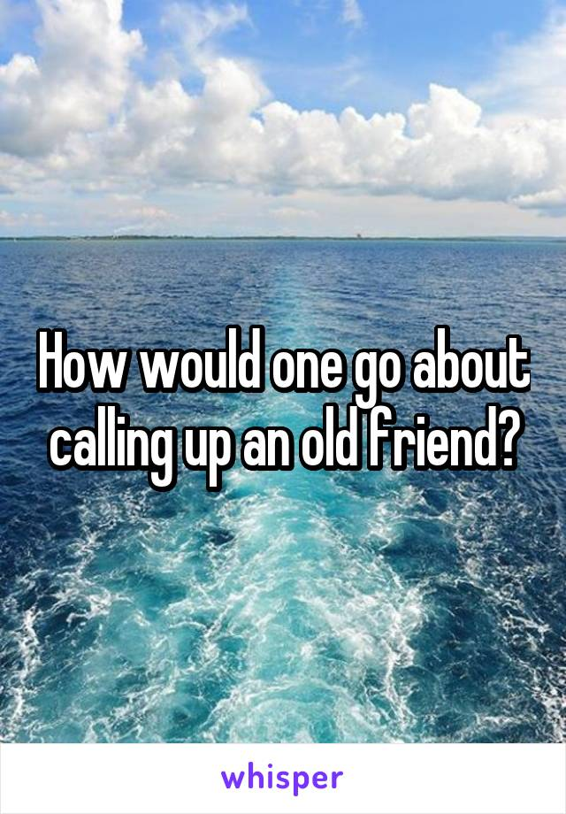 How would one go about calling up an old friend?