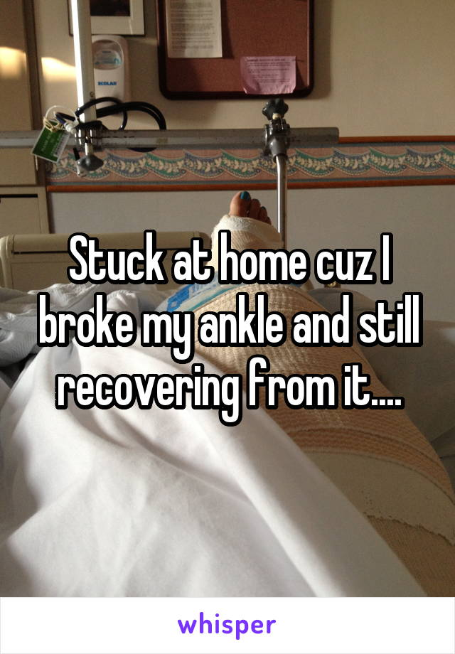 Stuck at home cuz I broke my ankle and still recovering from it....