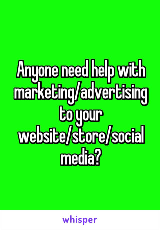 Anyone need help with marketing/advertising to your website/store/social media?