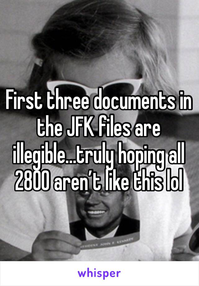 First three documents in the JFK files are illegible...truly hoping all 2800 aren't like this lol