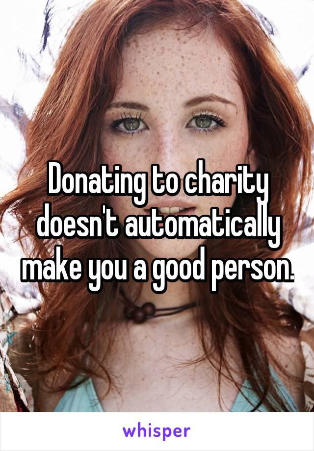 Donating to charity doesn't automatically make you a good person.