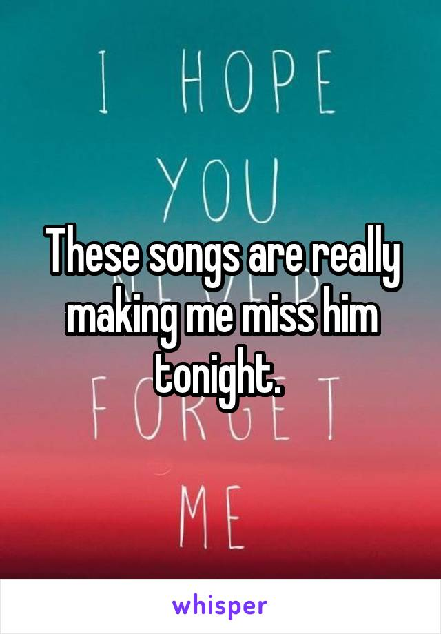 These songs are really making me miss him tonight.