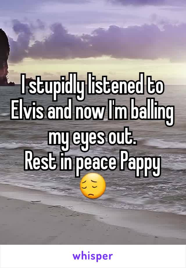 I stupidly listened to Elvis and now I'm balling my eyes out. Rest in peace Pappy 😔