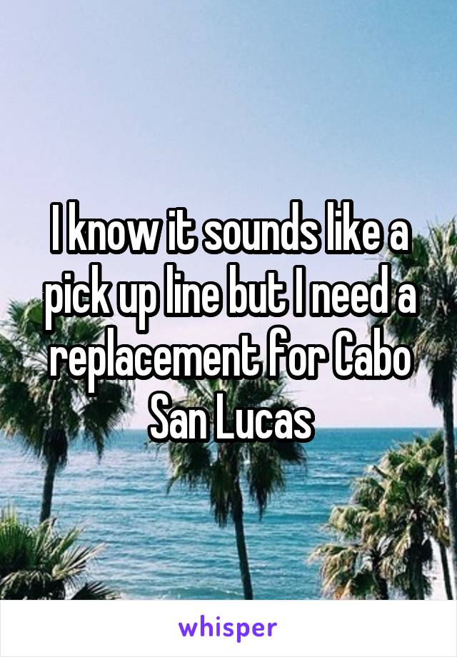 I know it sounds like a pick up line but I need a replacement for Cabo San Lucas