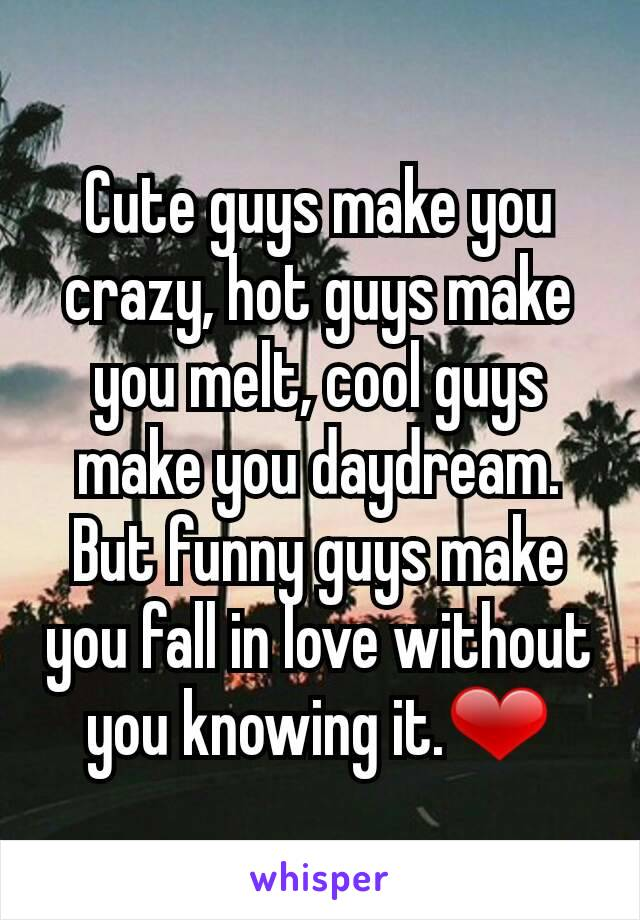 Cute guys make you crazy, hot guys make you melt, cool guys make you daydream. But funny guys make you fall in love without you knowing it.❤