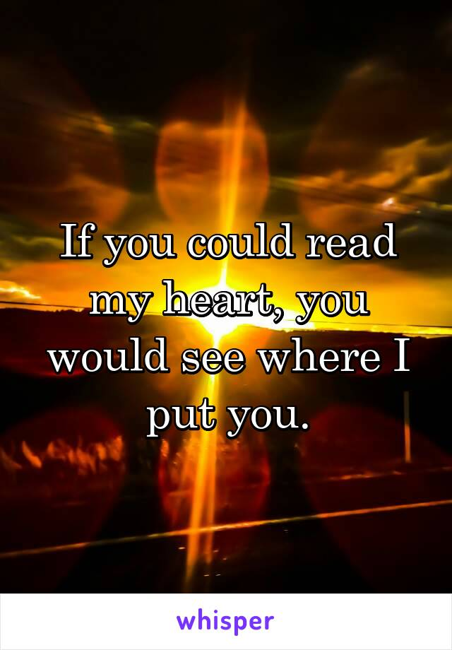 If you could read my heart, you would see where I put you.