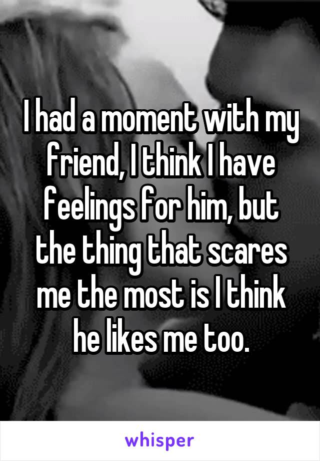 I had a moment with my friend, I think I have feelings for him, but the thing that scares me the most is I think he likes me too.