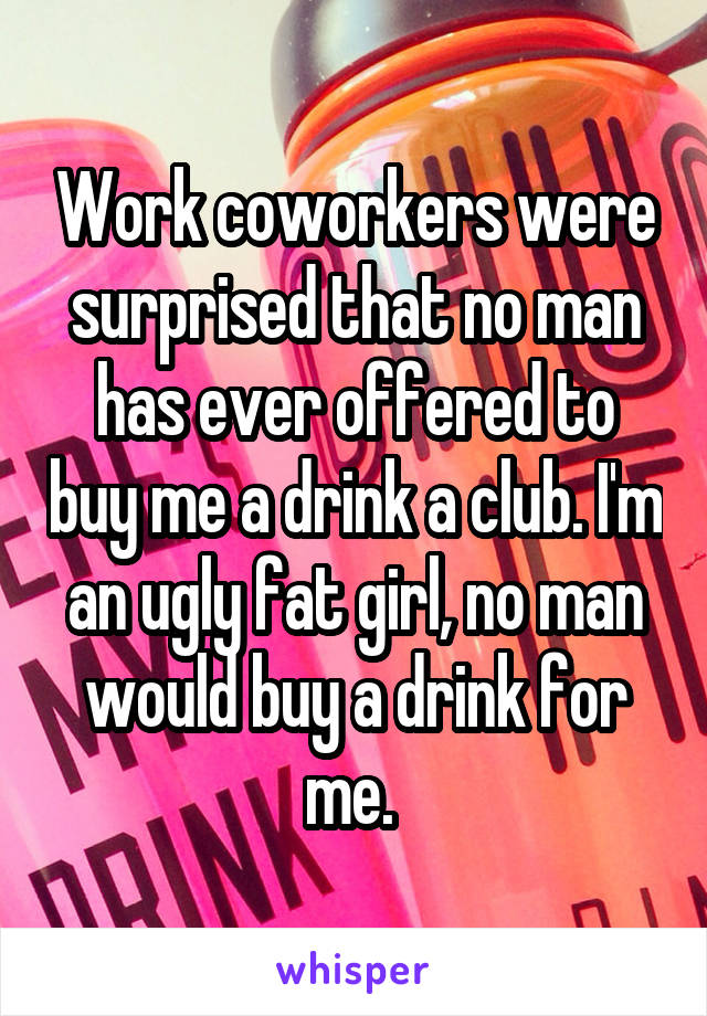 Work coworkers were surprised that no man has ever offered to buy me a drink a club. I'm an ugly fat girl, no man would buy a drink for me.