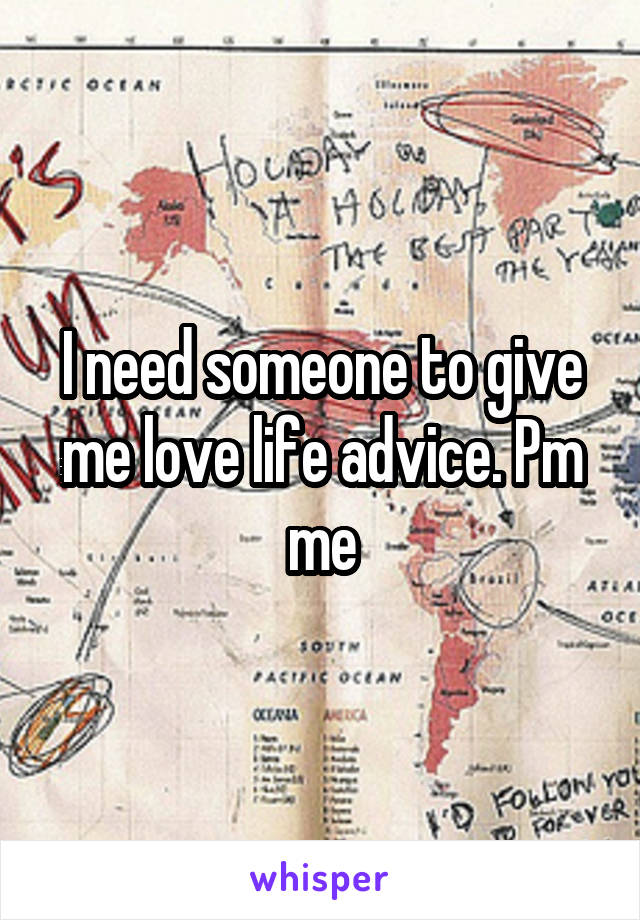 I need someone to give me love life advice. Pm me