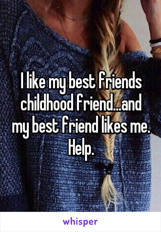 I like my best friends childhood friend...and my best friend likes me. Help.