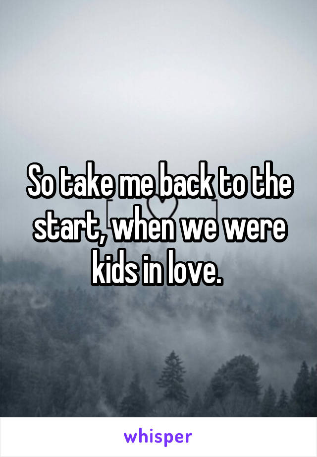 So take me back to the start, when we were kids in love.