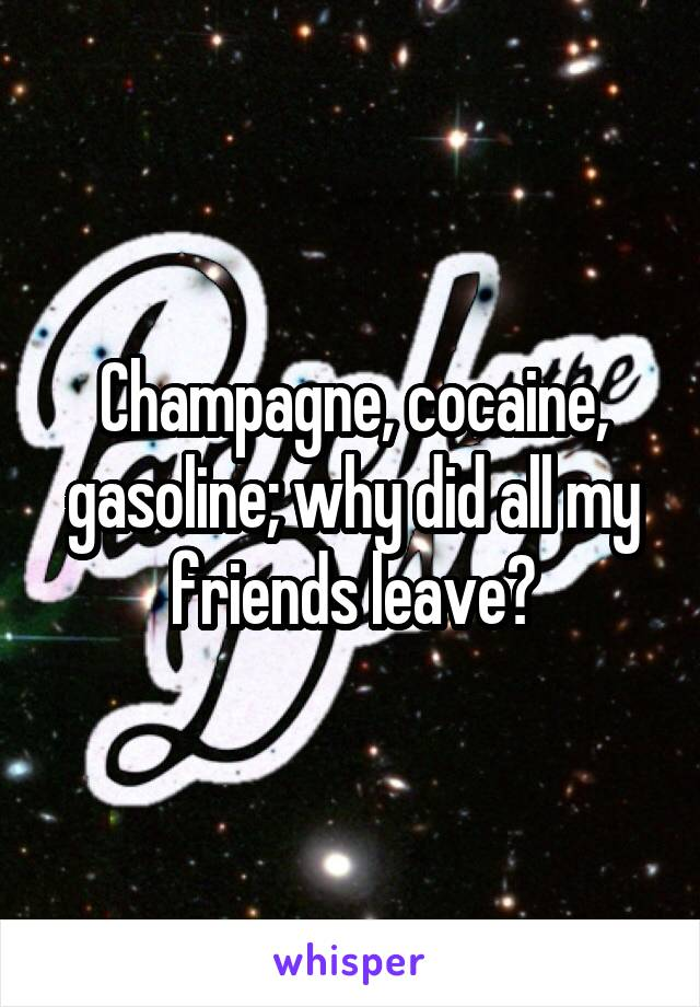 Champagne, cocaine, gasoline; why did all my friends leave?