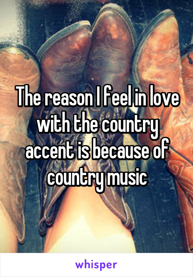 The reason I feel in love with the country accent is because of country music