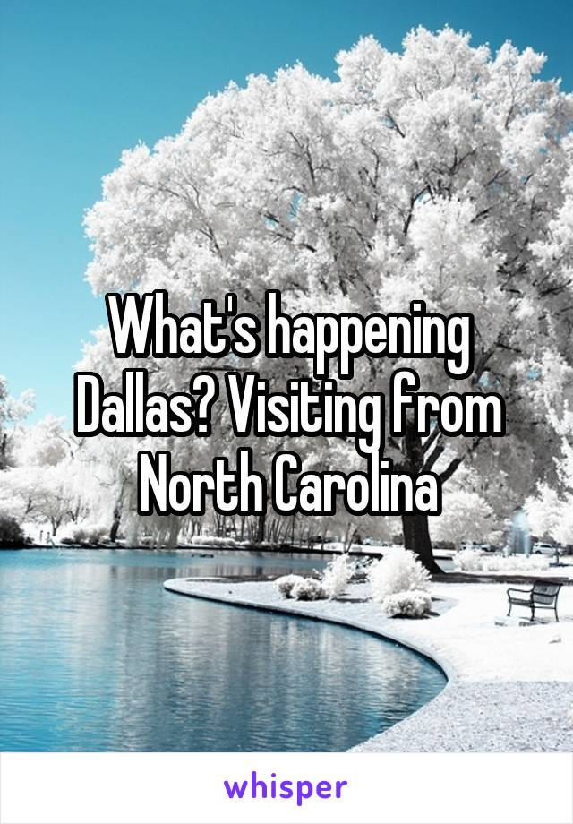 What's happening Dallas? Visiting from North Carolina
