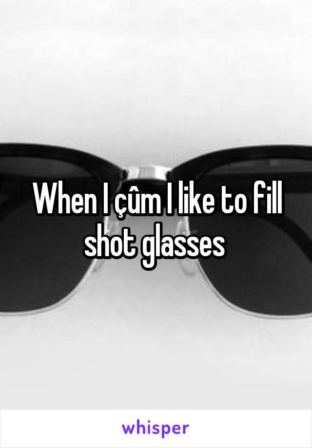 When I çûm I like to fill shot glasses