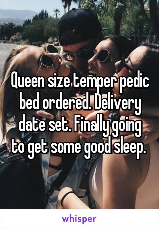 Queen size temper pedic bed ordered. Delivery date set. Finally going to get some good sleep.