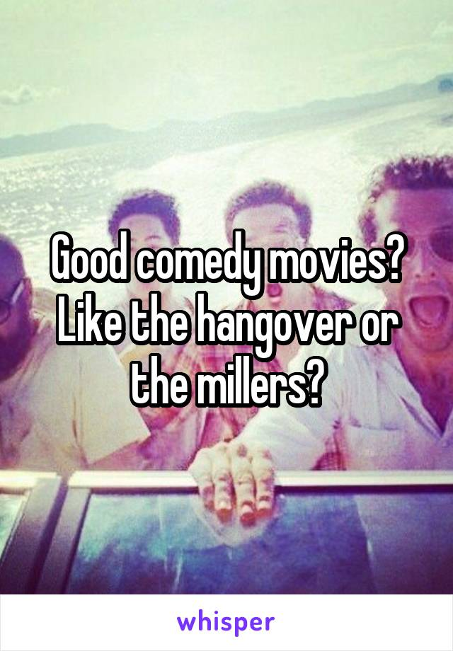Good comedy movies? Like the hangover or the millers?