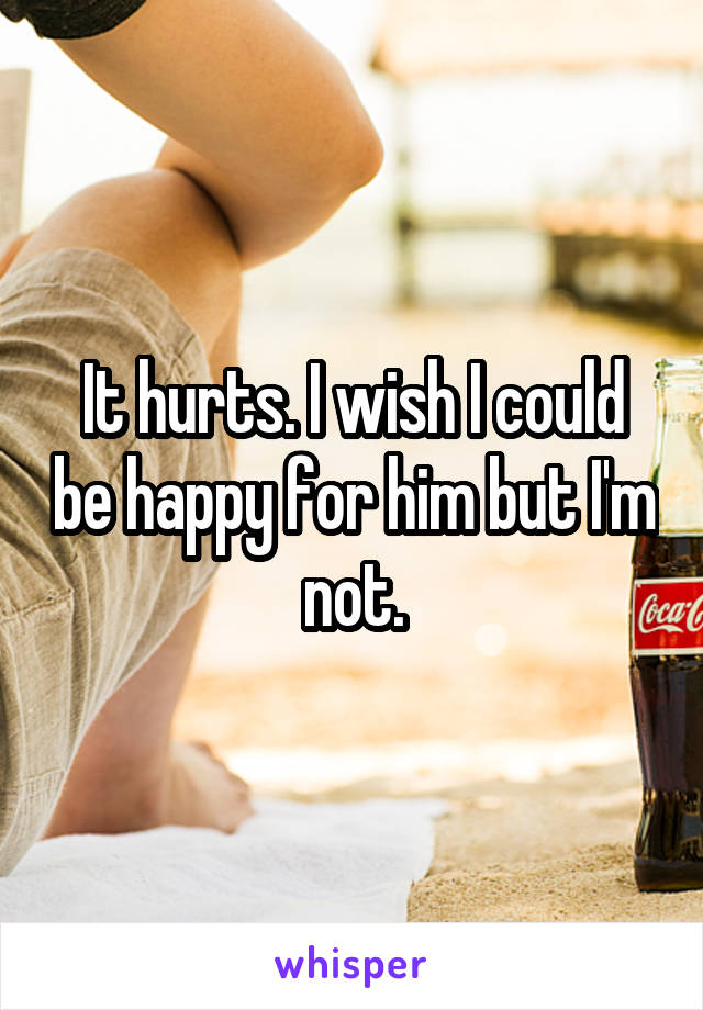 It hurts. I wish I could be happy for him but I'm not.