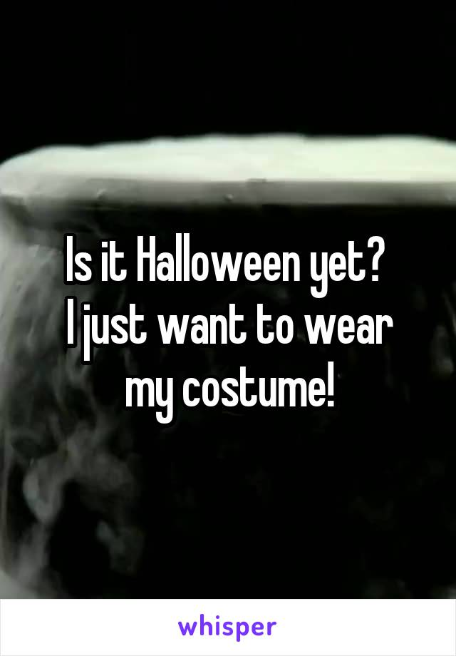 Is it Halloween yet?  I just want to wear my costume!
