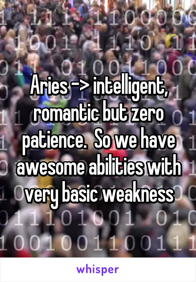 Aries -> intelligent, romantic but zero patience.  So we have awesome abilities with very basic weakness