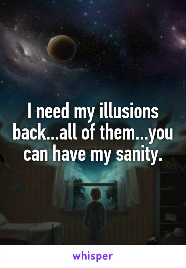 I need my illusions back...all of them...you can have my sanity.