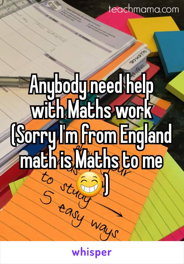 Anybody need help with Maths work (Sorry I'm from England math is Maths to me 😁)