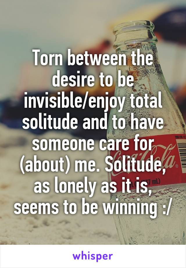 Torn between the desire to be invisible/enjoy total solitude and to have someone care for (about) me. Solitude, as lonely as it is, seems to be winning :/