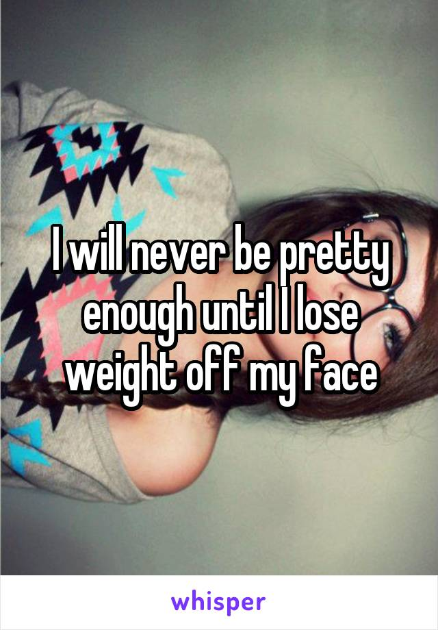 I will never be pretty enough until I lose weight off my face