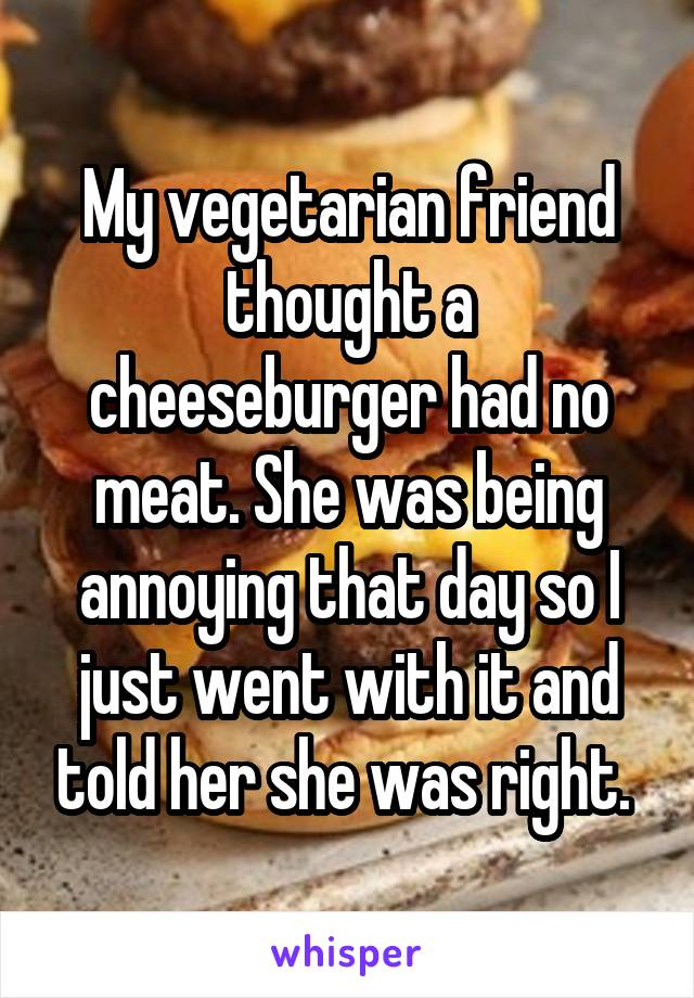 My vegetarian friend thought a cheeseburger had no meat. She was being annoying that day so I just went with it and told her she was right.