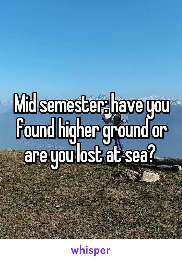 Mid semester: have you found higher ground or are you lost at sea?