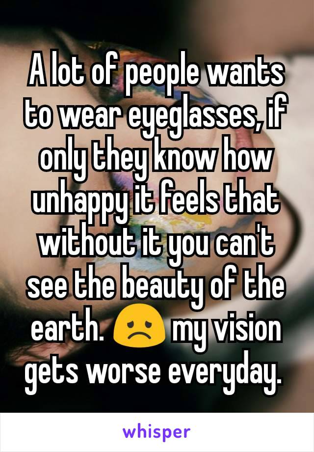 A lot of people wants to wear eyeglasses, if only they know how unhappy it feels that without it you can't see the beauty of the earth. 😞 my vision gets worse everyday.