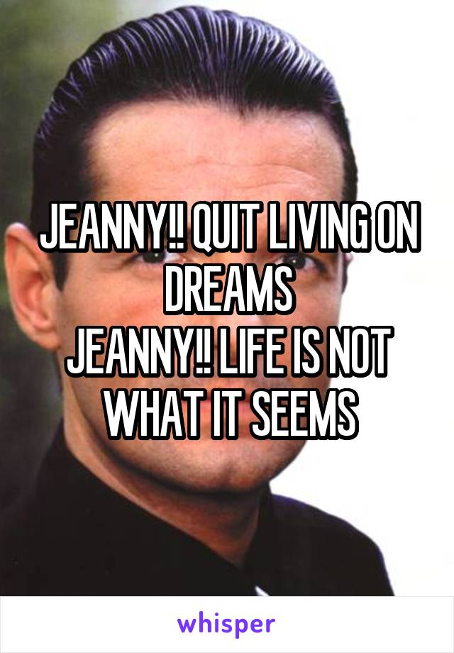 JEANNY!! QUIT LIVING ON DREAMS JEANNY!! LIFE IS NOT WHAT IT SEEMS
