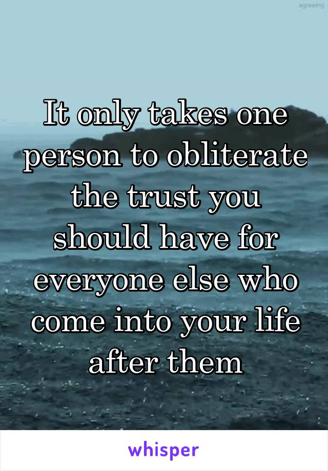 It only takes one person to obliterate the trust you should have for everyone else who come into your life after them