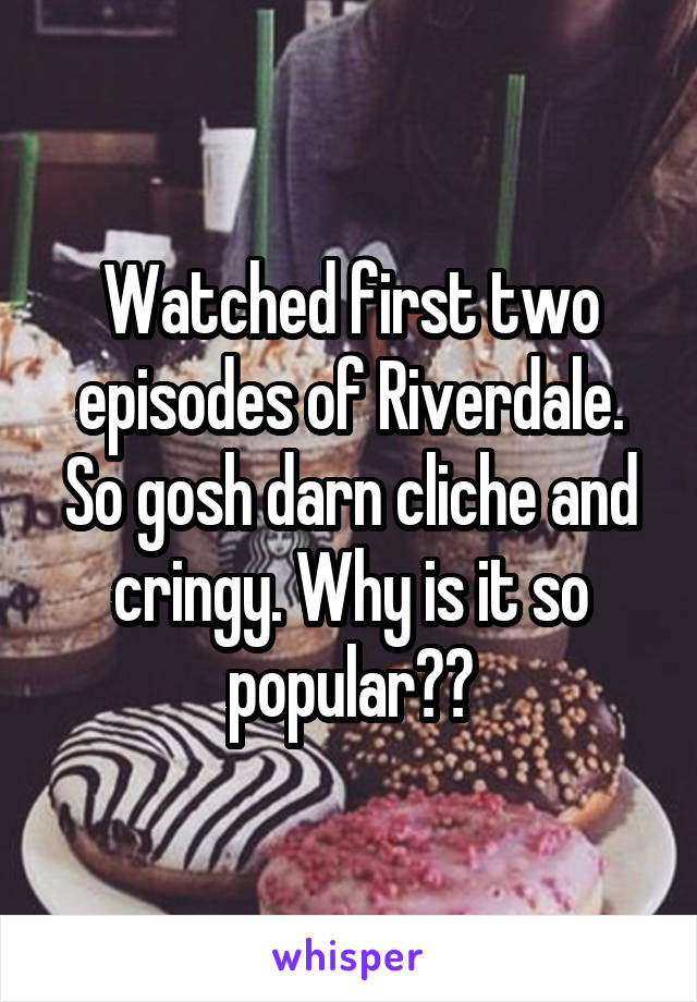 Watched first two episodes of Riverdale. So gosh darn cliche and cringy. Why is it so popular??