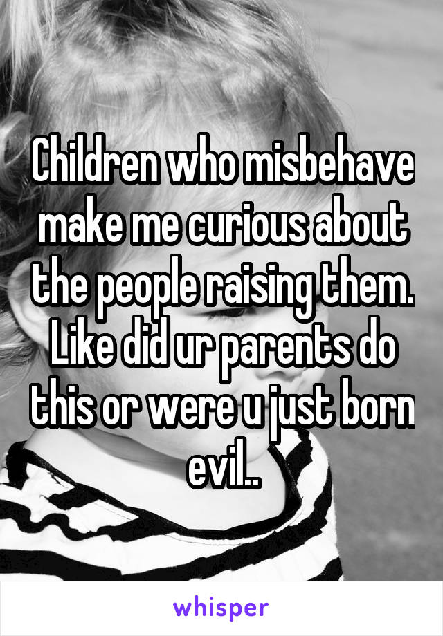 Children who misbehave make me curious about the people raising them. Like did ur parents do this or were u just born evil..
