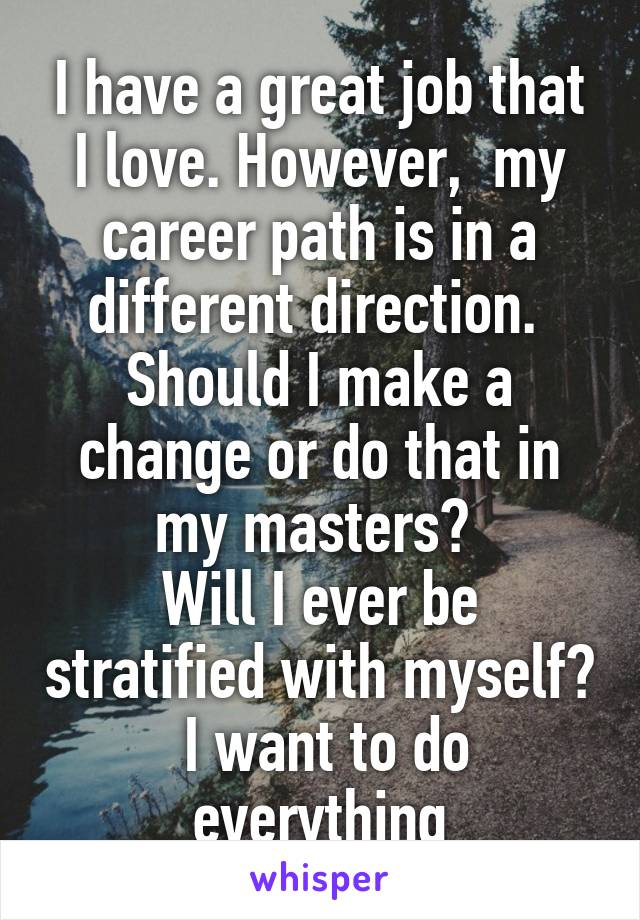 I have a great job that I love. However,  my career path is in a different direction.  Should I make a change or do that in my masters?  Will I ever be stratified with myself?  I want to do everything