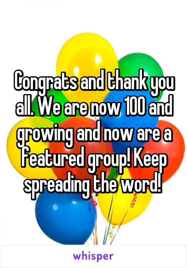 Congrats and thank you all. We are now 100 and growing and now are a featured group! Keep spreading the word!