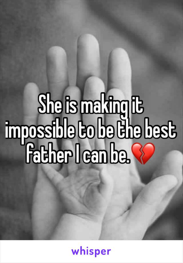 She is making it impossible to be the best father I can be.💔