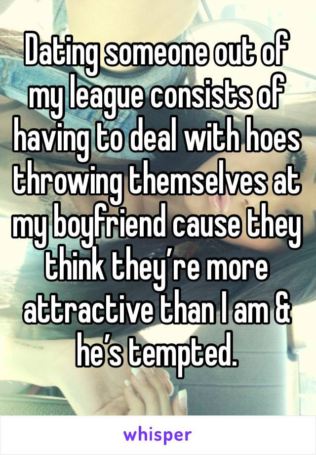 Dating someone out of my league consists of having to deal with hoes throwing themselves at my boyfriend cause they think they're more attractive than I am & he's tempted.
