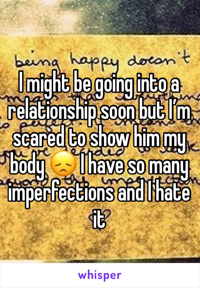 I might be going into a relationship soon but I'm scared to show him my body 😞 I have so many imperfections and I hate it